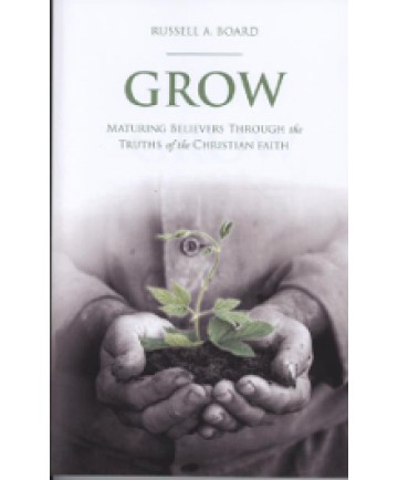 Grow: Maturing Believers Through The Truths Of The Christian Faith
