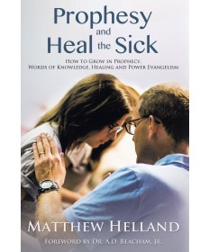 Prophesy and Heal the Sick: How to Grow in Prophecy, Words of Knowledge, Healing, and Power Evangelism
