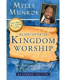 Rediscovering Kingdom Worship: The Purpose and Power of Praise and Worship