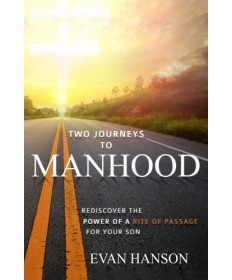 Two Journeys to Manhood: Rediscover the Power of a Rite of Passage for Your Son